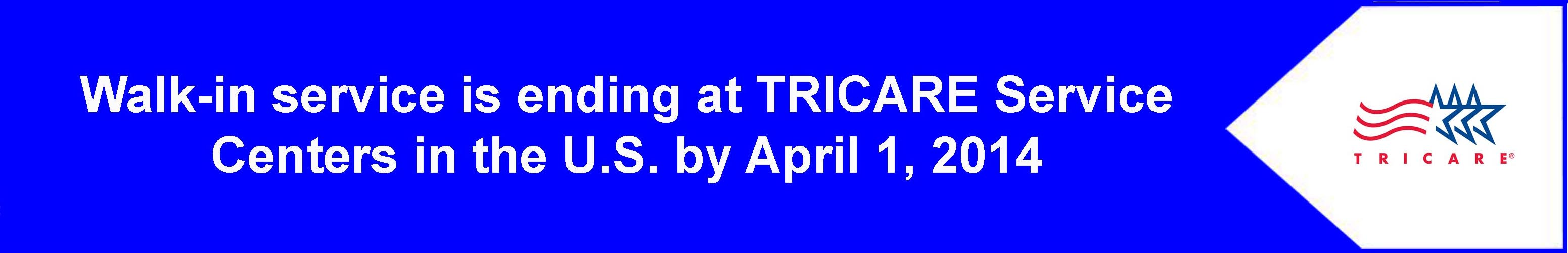 Walk-in service is ending at TRICARE Service Centers in the U.S. by April 1, 2014
